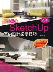 不藏私的 SketchUp 2016 室內設計必學技巧(附3500多種SKM檔案格式材質/1900多個室內設計場景常用元件)-cover