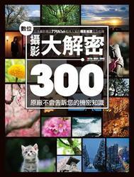 數位攝影大解密 300:原廠不會告訴您的機密知識-cover