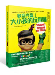 歡迎光臨!大小孩的玩具舖:亞洲知名 80+ 玩具地點特蒐 X 潮人店主的驚奇收藏 X 經典玩具知識大爆發-cover