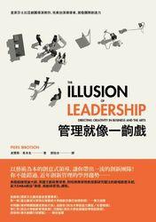 管理就像一齣戲:皇家莎士比亞劇團導演教你,完美扮演領導者,激發團隊創造力(The Illusion of Leadership: Directing Creativity in Business and the Arts)-cover