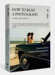 讀‧攝影:打開宏觀時代、微觀生命的創作之眼,觀看攝影的史詩之作(How to Read a Photograph: Lessons from Master Photographers)-cover